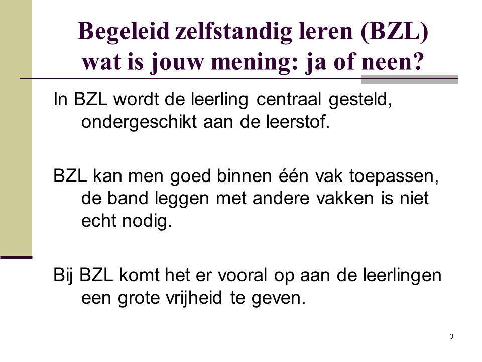 3 Begeleid zelfstandig leren (BZL) wat is jouw mening: ja of neen? In BZL wordt de leerling centraal gesteld, ondergeschikt aan de leerstof. BZL kan m