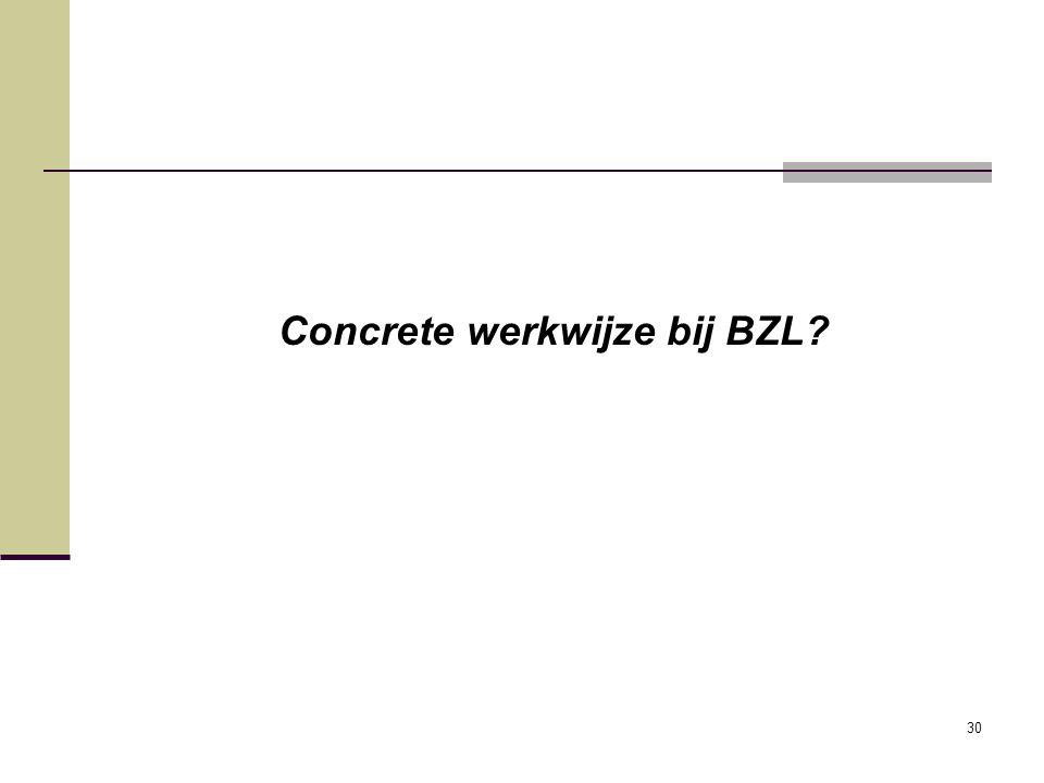 30 Concrete werkwijze bij BZL?