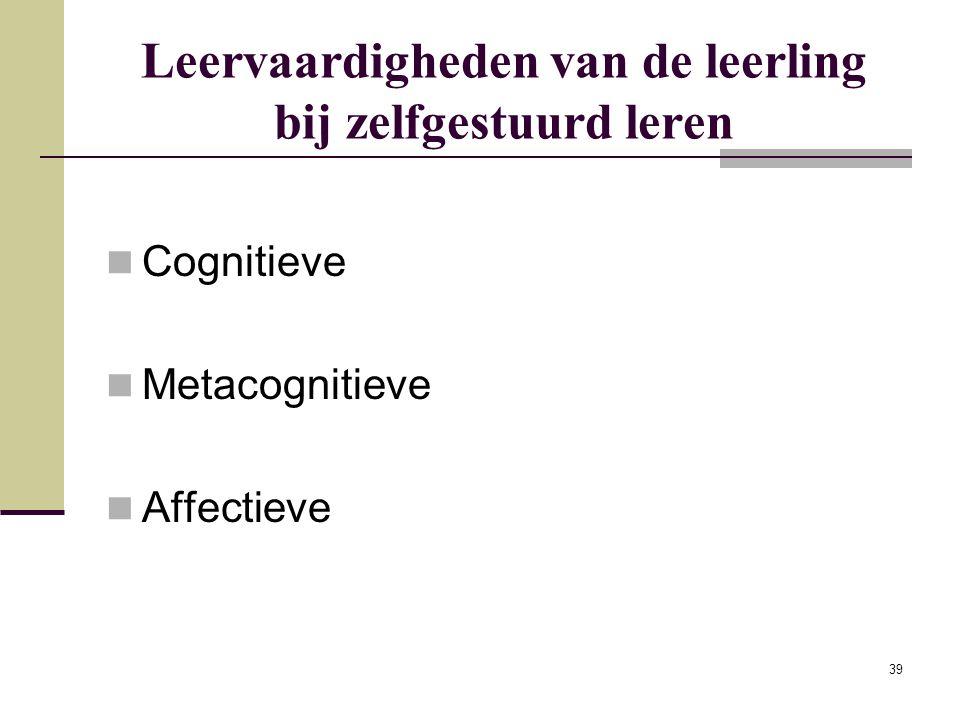 39 Leervaardigheden van de leerling bij zelfgestuurd leren Cognitieve Metacognitieve Affectieve