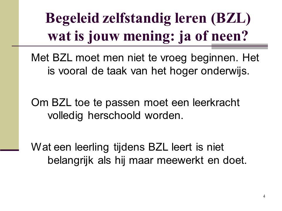 4 Begeleid zelfstandig leren (BZL) wat is jouw mening: ja of neen? Met BZL moet men niet te vroeg beginnen. Het is vooral de taak van het hoger onderw