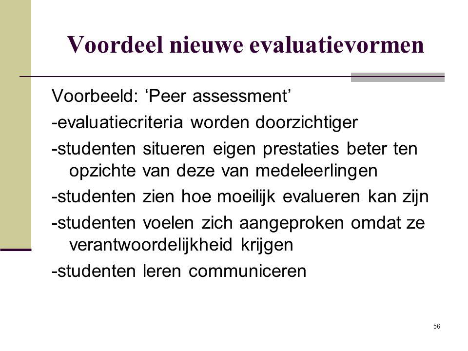 56 Voordeel nieuwe evaluatievormen Voorbeeld: 'Peer assessment' -evaluatiecriteria worden doorzichtiger -studenten situeren eigen prestaties beter ten