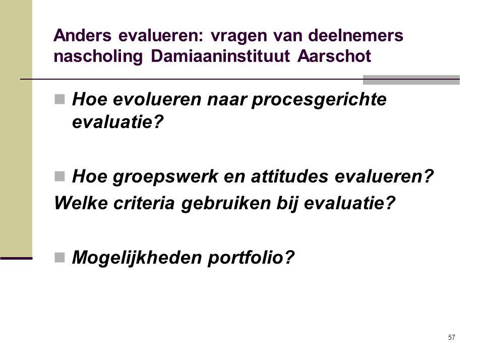 57 Anders evalueren: vragen van deelnemers nascholing Damiaaninstituut Aarschot Hoe evolueren naar procesgerichte evaluatie? Hoe groepswerk en attitud