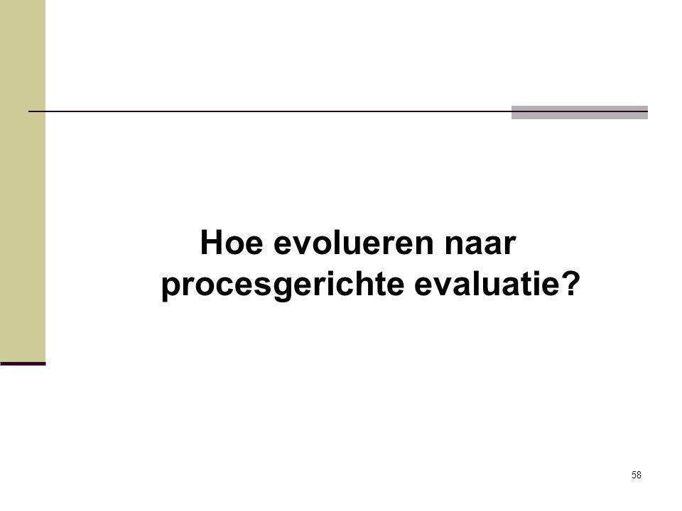 58 Hoe evolueren naar procesgerichte evaluatie?