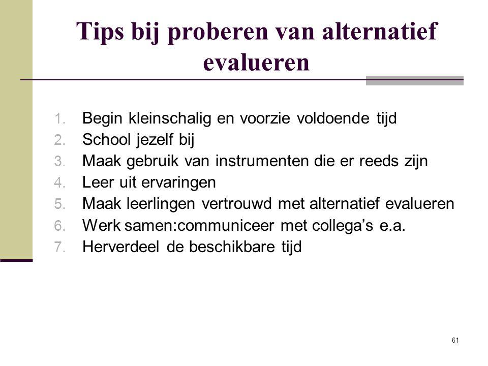 61 Tips bij proberen van alternatief evalueren 1. Begin kleinschalig en voorzie voldoende tijd 2. School jezelf bij 3. Maak gebruik van instrumenten d