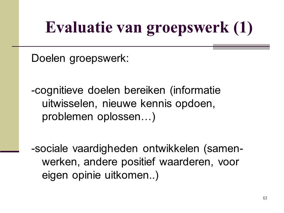 63 Evaluatie van groepswerk (1) Doelen groepswerk: -cognitieve doelen bereiken (informatie uitwisselen, nieuwe kennis opdoen, problemen oplossen…) -so