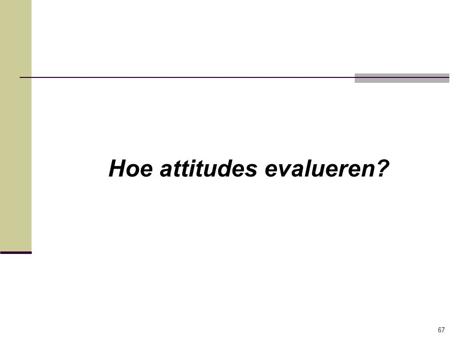 67 Hoe attitudes evalueren?