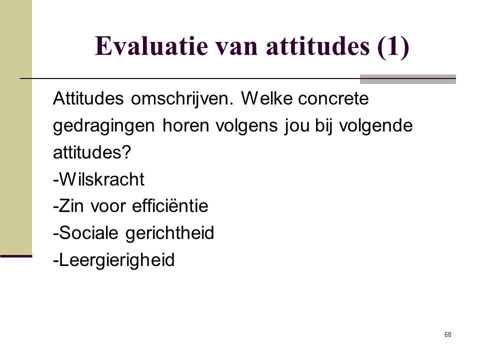 68 Evaluatie van attitudes (1) Attitudes omschrijven. Welke concrete gedragingen horen volgens jou bij volgende attitudes? -Wilskracht -Zin voor effic