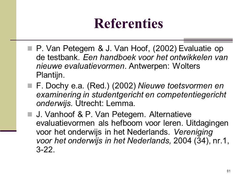 81 Referenties P. Van Petegem & J. Van Hoof, (2002) Evaluatie op de testbank. Een handboek voor het ontwikkelen van nieuwe evaluatievormen. Antwerpen:
