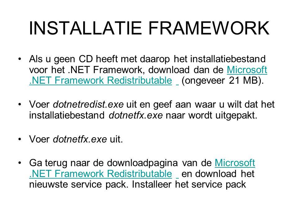 INSTALLATIE FRAMEWORK Als u geen CD heeft met daarop het installatiebestand voor het.NET Framework, download dan de Microsoft.NET Framework Redistributable (ongeveer 21 MB).Microsoft.NET Framework Redistributable Voer dotnetredist.exe uit en geef aan waar u wilt dat het installatiebestand dotnetfx.exe naar wordt uitgepakt.