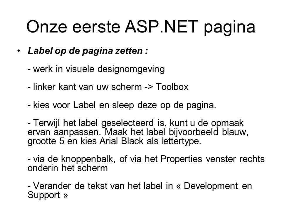 Onze eerste ASP.NET pagina Label op de pagina zetten : - werk in visuele designomgeving - linker kant van uw scherm -> Toolbox - kies voor Label en sleep deze op de pagina.