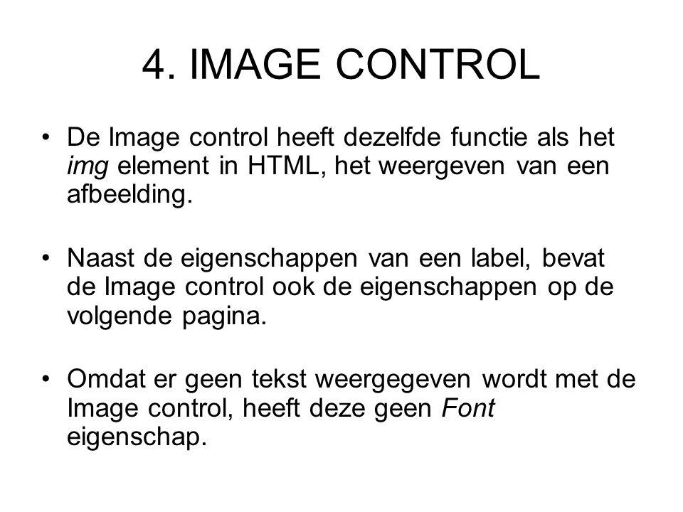 4. IMAGE CONTROL De Image control heeft dezelfde functie als het img element in HTML, het weergeven van een afbeelding. Naast de eigenschappen van een
