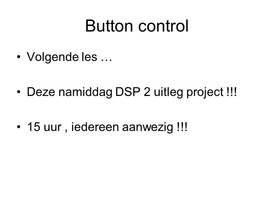 Button control Volgende les … Deze namiddag DSP 2 uitleg project !!! 15 uur, iedereen aanwezig !!!