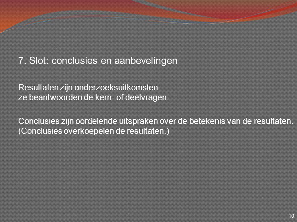 10 7. Slot: conclusies en aanbevelingen Resultaten zijn onderzoeksuitkomsten: ze beantwoorden de kern- of deelvragen. Conclusies zijn oordelende uitsp