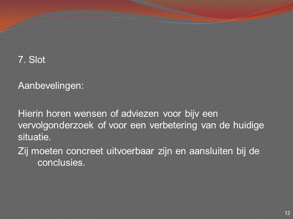 12 7. Slot Aanbevelingen: Hierin horen wensen of adviezen voor bijv een vervolgonderzoek of voor een verbetering van de huidige situatie. Zij moeten c