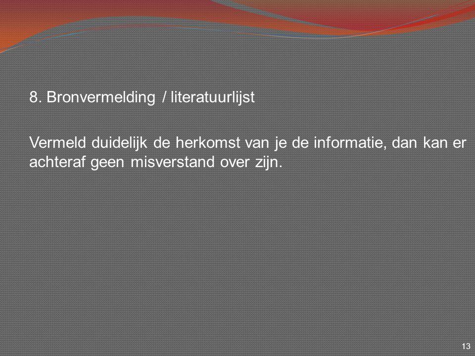 13 8. Bronvermelding / literatuurlijst Vermeld duidelijk de herkomst van je de informatie, dan kan er achteraf geen misverstand over zijn.