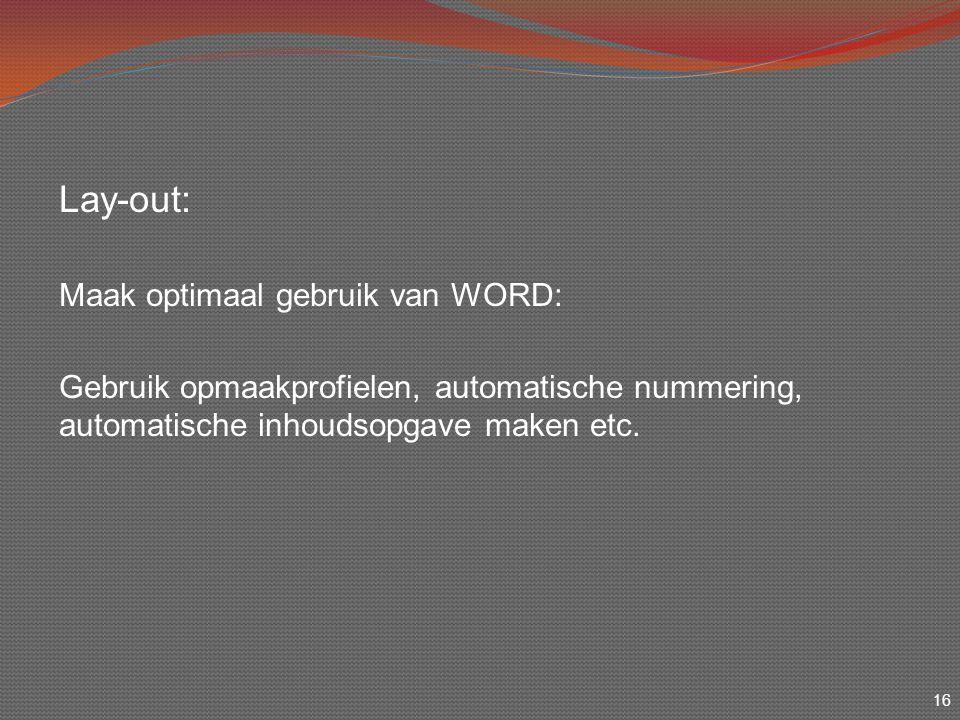 16 Lay-out: Maak optimaal gebruik van WORD: Gebruik opmaakprofielen, automatische nummering, automatische inhoudsopgave maken etc.