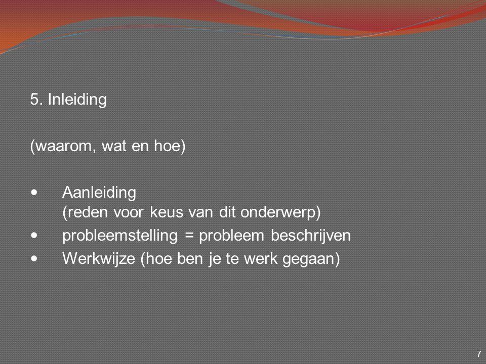 7 5. Inleiding (waarom, wat en hoe) Aanleiding (reden voor keus van dit onderwerp) probleemstelling = probleem beschrijven Werkwijze (hoe ben je te we