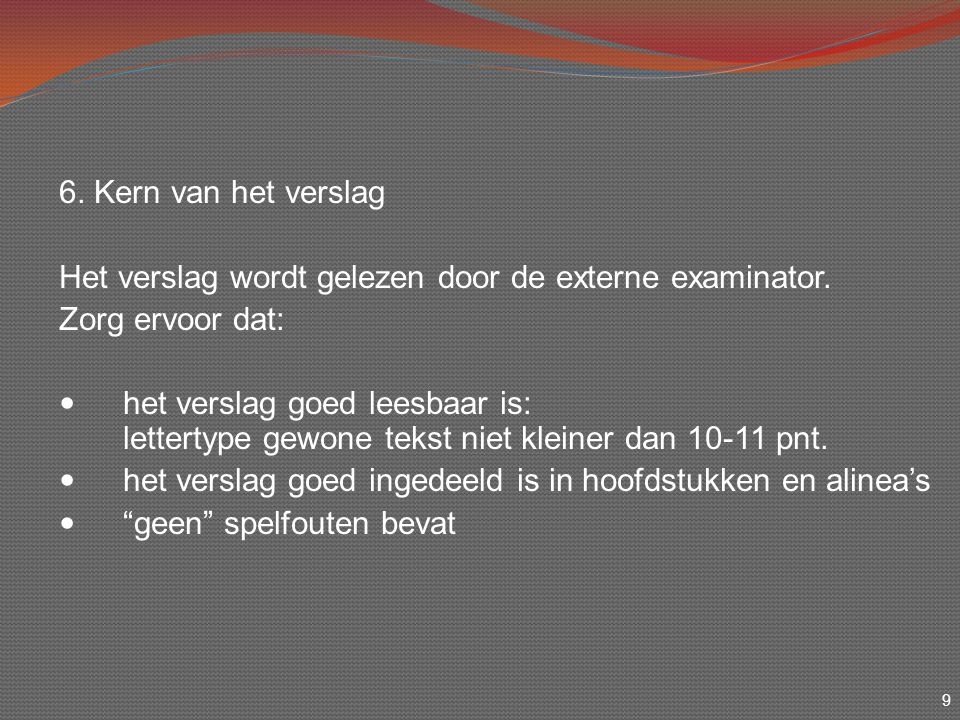 9 6. Kern van het verslag Het verslag wordt gelezen door de externe examinator. Zorg ervoor dat: het verslag goed leesbaar is: lettertype gewone tekst