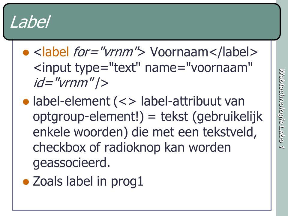 Webtechnologie Labo 1 Label Voornaam label-element (<> label-attribuut van optgroup-element!) = tekst (gebruikelijk enkele woorden) die met een tekstveld, checkbox of radioknop kan worden geassocieerd.