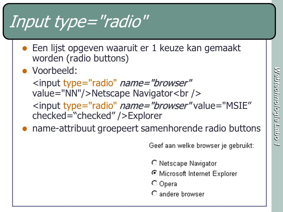 Webtechnologie Labo 1 Input type= radio Een lijst opgeven waaruit er 1 keuze kan gemaakt worden (radio buttons) Voorbeeld: name= browser Netscape Navigator name= browser Explorer name-attribuut groepeert samenhorende radio buttons