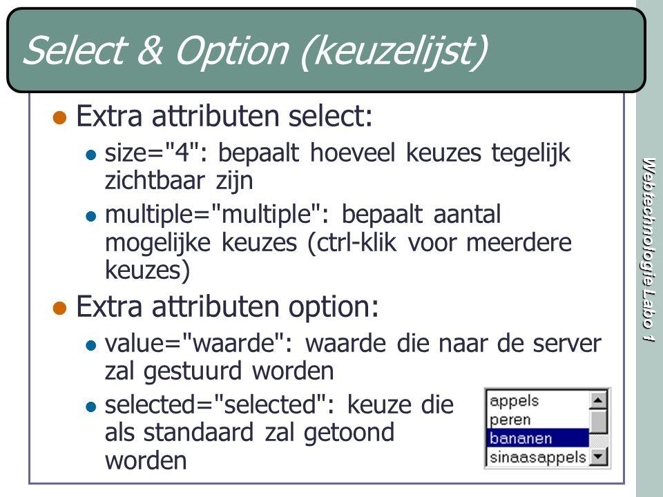 Webtechnologie Labo 1 Select & Option (keuzelijst) Extra attributen select: size= 4 : bepaalt hoeveel keuzes tegelijk zichtbaar zijn multiple= multiple : bepaalt aantal mogelijke keuzes (ctrl-klik voor meerdere keuzes) Extra attributen option: value= waarde : waarde die naar de server zal gestuurd worden selected= selected : keuze die als standaard zal getoond worden