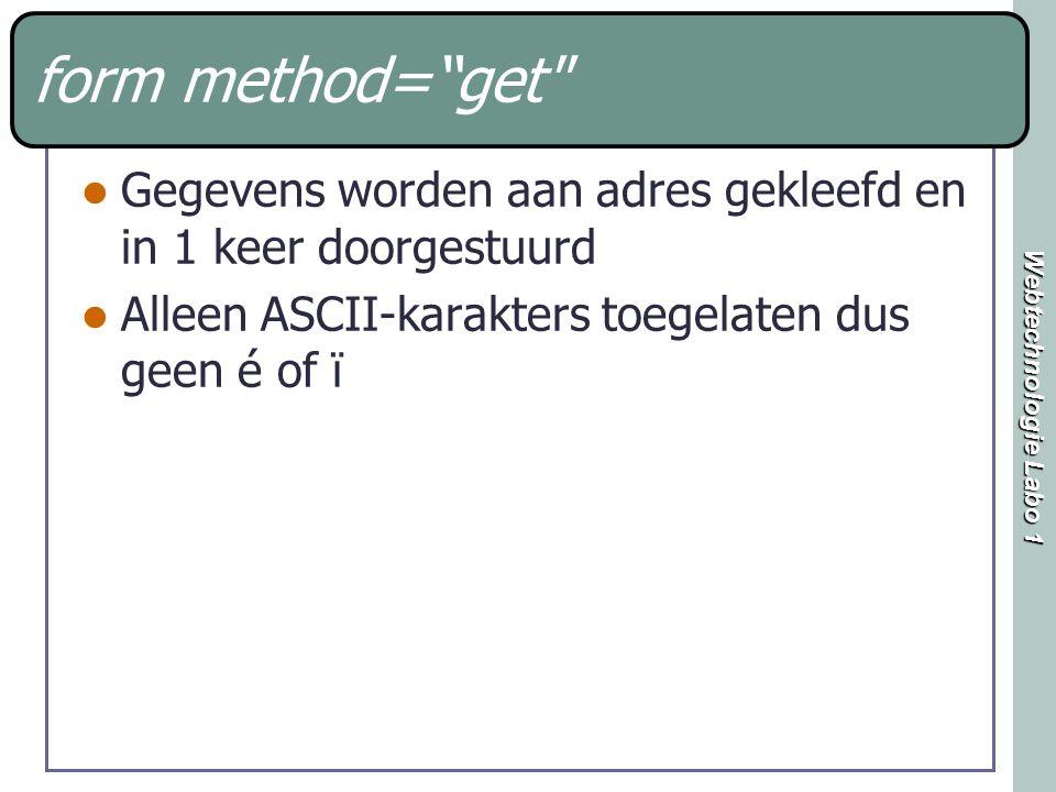 Webtechnologie Labo 1 form method= get Gegevens worden aan adres gekleefd en in 1 keer doorgestuurd Alleen ASCII-karakters toegelaten dus geen é of ï