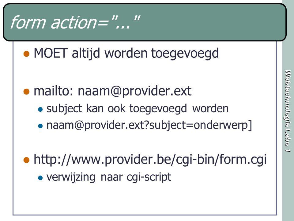 Webtechnologie Labo 1 form action= ... MOET altijd worden toegevoegd mailto: naam@provider.ext subject kan ook toegevoegd worden naam@provider.ext?subject=onderwerp] http://www.provider.be/cgi-bin/form.cgi verwijzing naar cgi-script