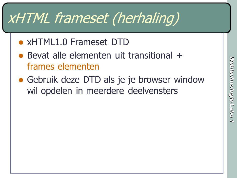 Webtechnologie Labo 1 xHTML frameset (herhaling) xHTML1.0 Frameset DTD Bevat alle elementen uit transitional + frames elementen Gebruik deze DTD als je je browser window wil opdelen in meerdere deelvensters