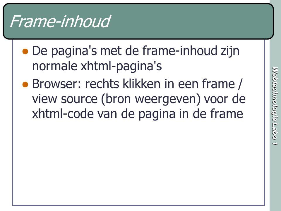 Webtechnologie Labo 1 Frame-inhoud De pagina s met de frame-inhoud zijn normale xhtml-pagina s Browser: rechts klikken in een frame / view source (bron weergeven) voor de xhtml-code van de pagina in de frame