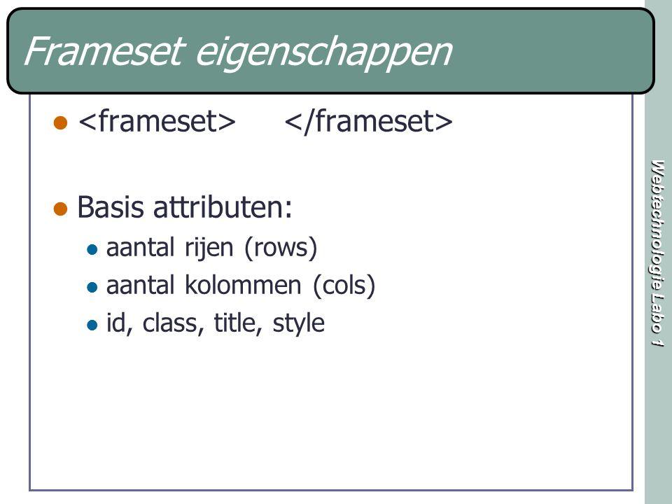 Webtechnologie Labo 1 Frameset eigenschappen Basis attributen: aantal rijen (rows) aantal kolommen (cols) id, class, title, style