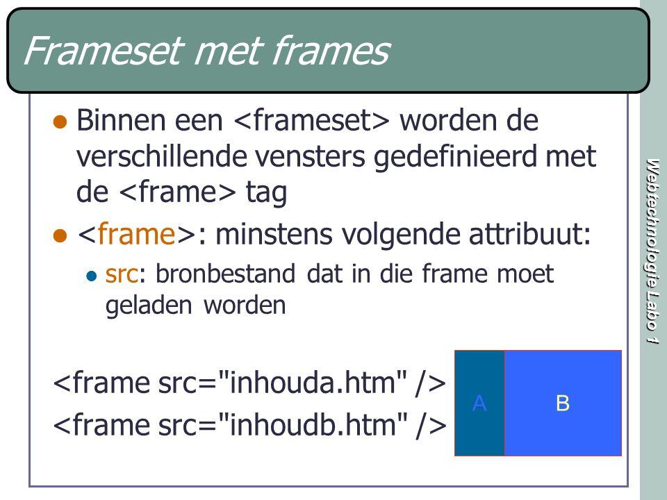 Webtechnologie Labo 1 Frameset met frames Binnen een worden de verschillende vensters gedefinieerd met de tag : minstens volgende attribuut: src: bronbestand dat in die frame moet geladen worden AB