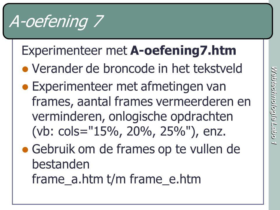 Webtechnologie Labo 1 A-oefening 7 Experimenteer met A-oefening7.htm Verander de broncode in het tekstveld Experimenteer met afmetingen van frames, aantal frames vermeerderen en verminderen, onlogische opdrachten (vb: cols= 15%, 20%, 25% ), enz.