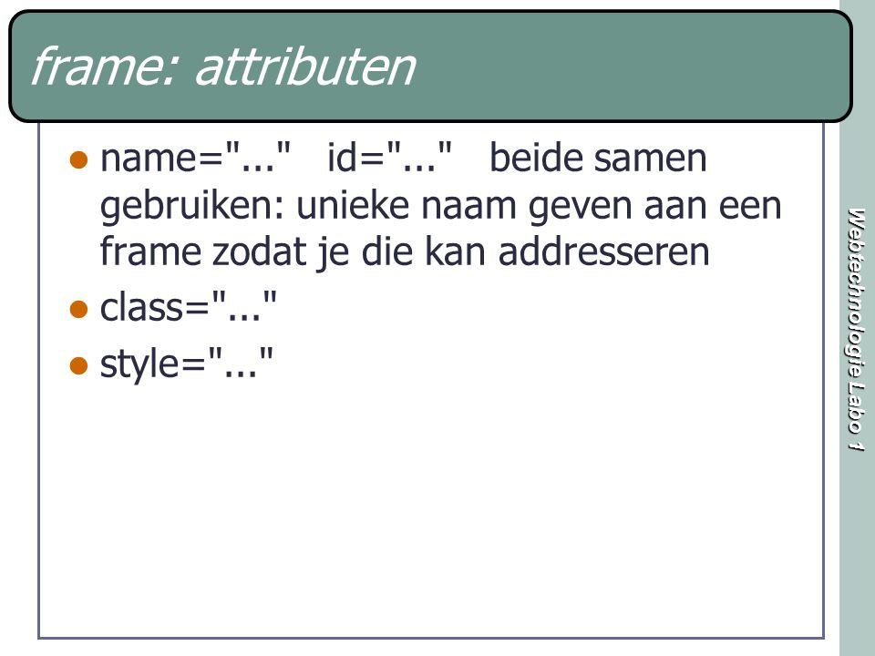 Webtechnologie Labo 1 frame: attributen name= ... id= ... beide samen gebruiken: unieke naam geven aan een frame zodat je die kan addresseren class= ... style= ...