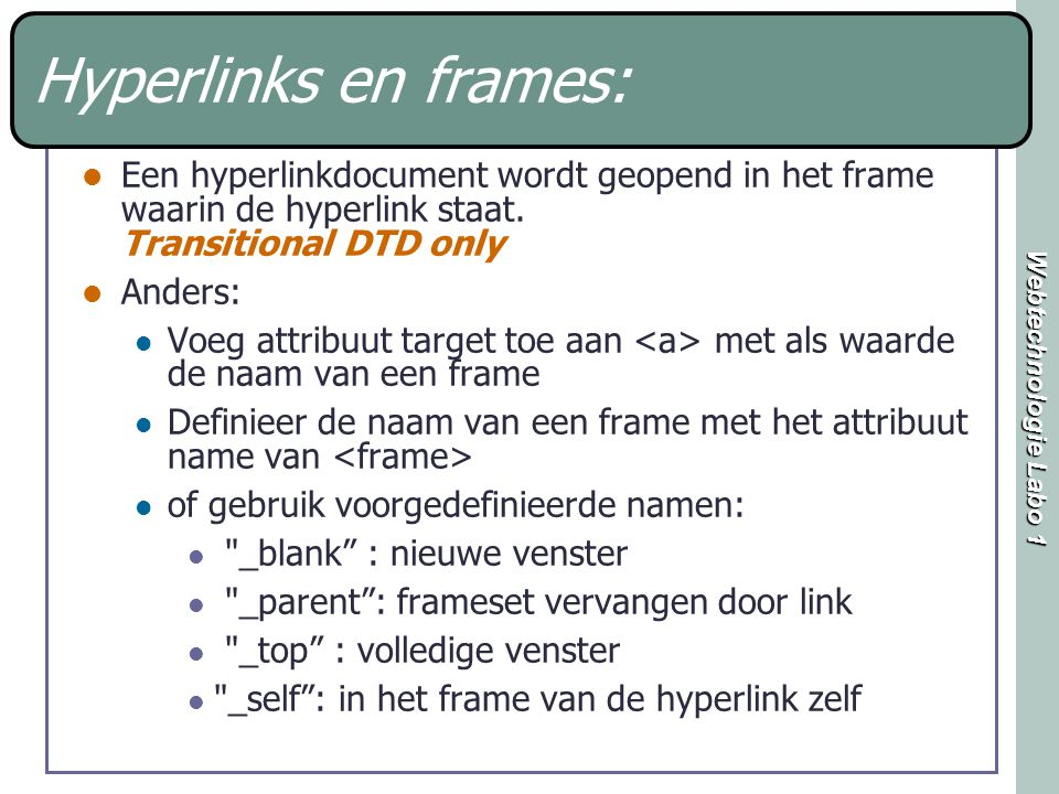 Webtechnologie Labo 1 Hyperlinks en frames: Een hyperlinkdocument wordt geopend in het frame waarin de hyperlink staat. Transitional DTD only Anders: