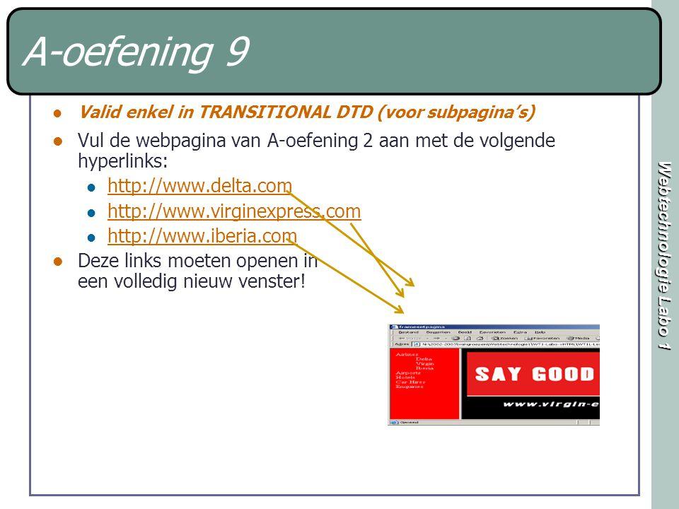 Webtechnologie Labo 1 A-oefening 9 Valid enkel in TRANSITIONAL DTD (voor subpagina's) Vul de webpagina van A-oefening 2 aan met de volgende hyperlinks: http://www.delta.com http://www.virginexpress.com http://www.iberia.com Deze links moeten openen in een volledig nieuw venster!