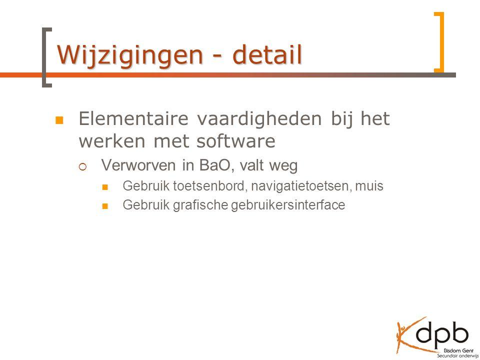 Wijzigingen - detail Elementaire vaardigheden bij het werken met software  Verworven in BaO, valt weg Gebruik toetsenbord, navigatietoetsen, muis Gebruik grafische gebruikersinterface