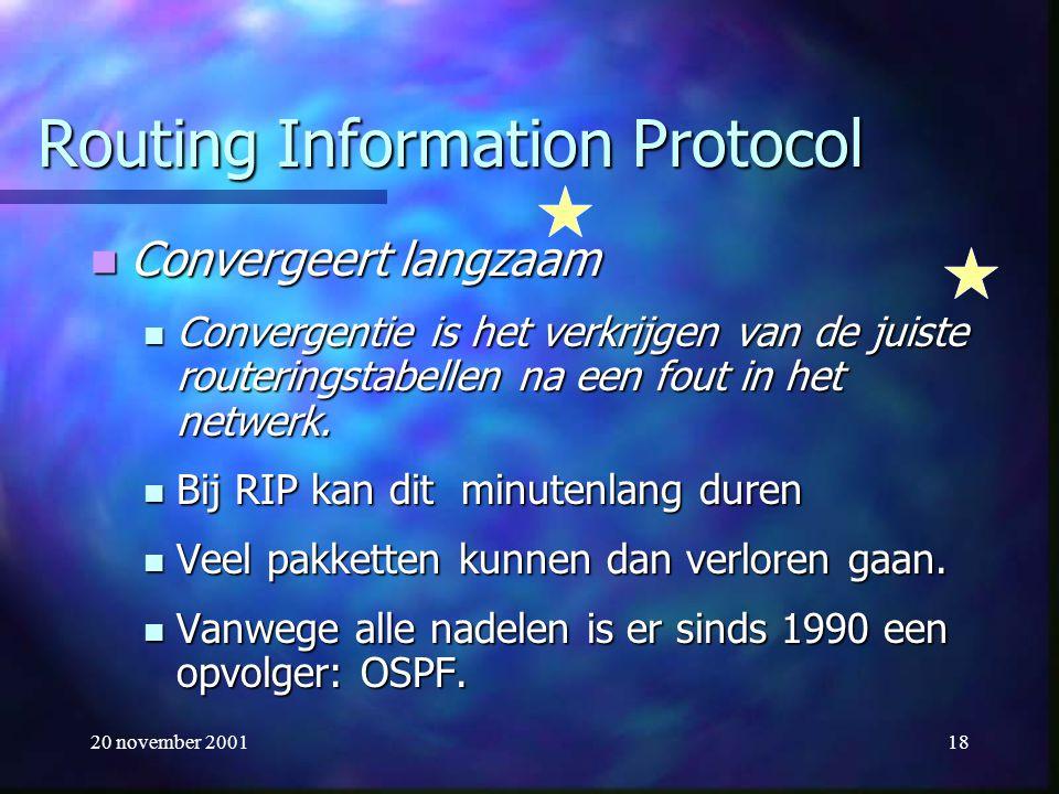 20 november 200118 Routing Information Protocol Convergeert langzaam Convergeert langzaam Convergentie is het verkrijgen van de juiste routeringstabel