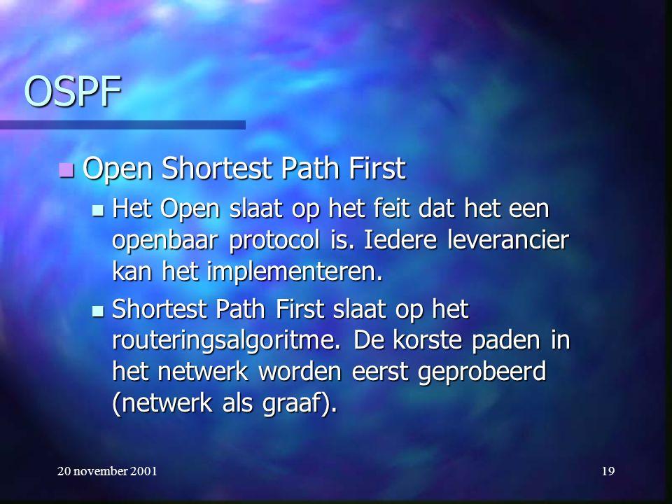 20 november 200119 OSPF Open Shortest Path First Open Shortest Path First Het Open slaat op het feit dat het een openbaar protocol is. Iedere leveranc