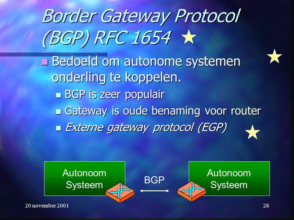 20 november 200128 Border Gateway Protocol (BGP) RFC 1654 Bedoeld om autonome systemen onderling te koppelen. Bedoeld om autonome systemen onderling t
