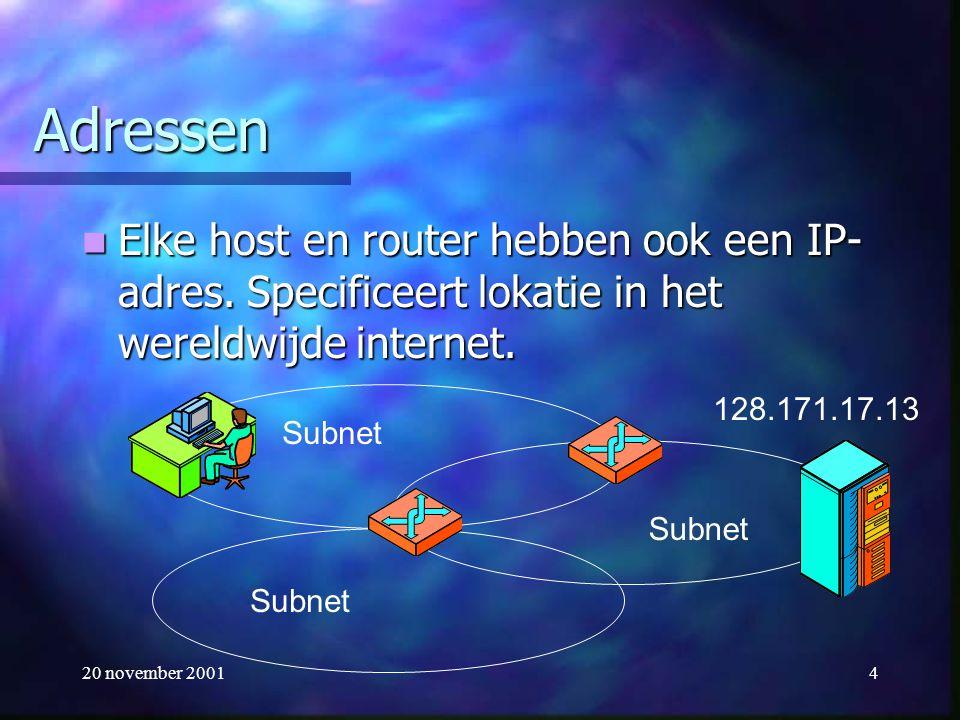 20 november 20014 Adressen Elke host en router hebben ook een IP- adres. Specificeert lokatie in het wereldwijde internet. Elke host en router hebben