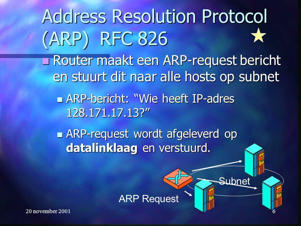 20 november 20016 Address Resolution Protocol (ARP) RFC 826 Router maakt een ARP-request bericht en stuurt dit naar alle hosts op subnet Router maakt