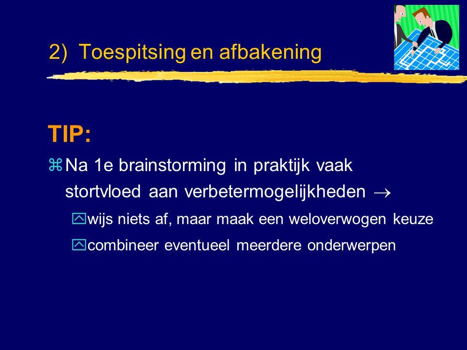 2) Toespitsing en afbakening TIP: zNa 1e brainstorming in praktijk vaak stortvloed aan verbetermogelijkheden  ywijs niets af, maar maak een weloverwo