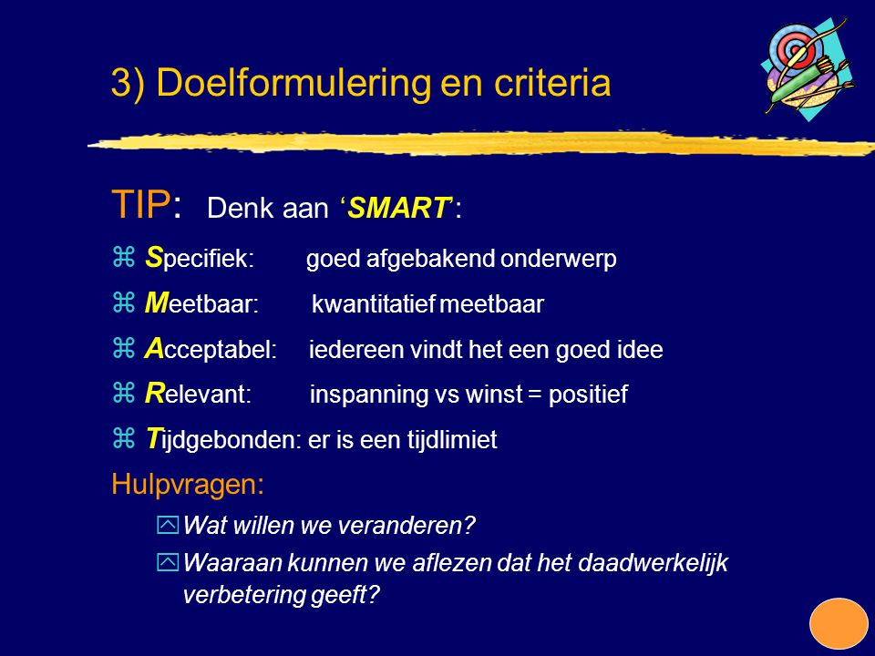 TIP: Denk aan 'SMART': zS pecifiek: goed afgebakend onderwerp zM eetbaar: kwantitatief meetbaar zA cceptabel: iedereen vindt het een goed idee zR elev