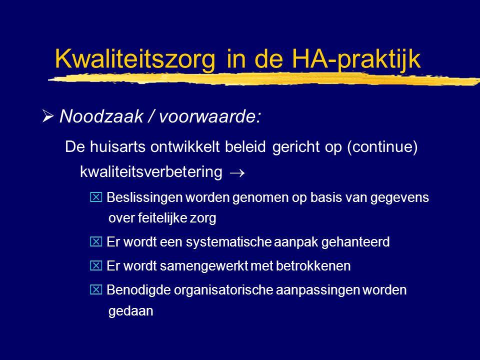 Kwaliteitszorg in de HA-praktijk  Noodzaak / voorwaarde: De huisarts ontwikkelt beleid gericht op (continue) kwaliteitsverbetering  x Beslissingen w