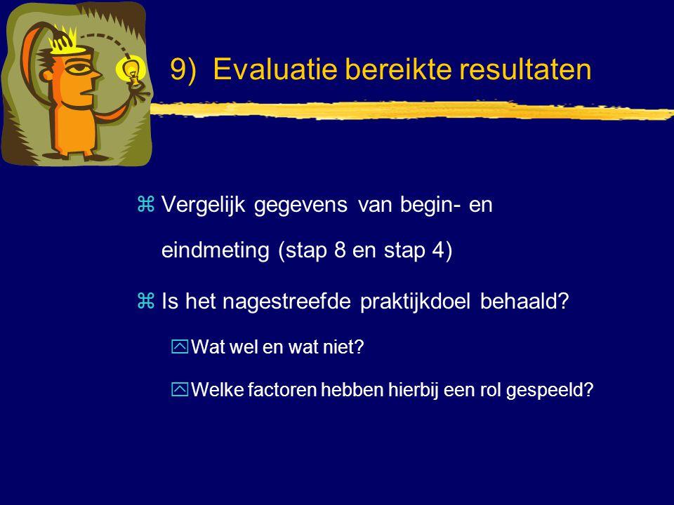 9) Evaluatie bereikte resultaten zVergelijk gegevens van begin- en eindmeting (stap 8 en stap 4) zIs het nagestreefde praktijkdoel behaald? yWat wel e