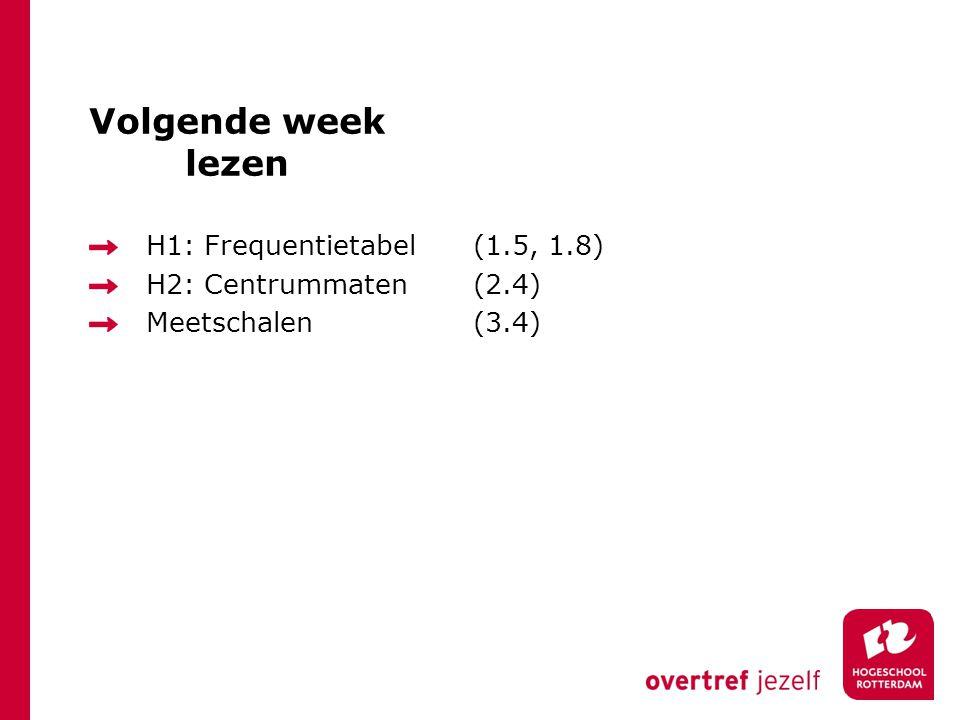 Volgende week lezen H1: Frequentietabel (1.5, 1.8) H2: Centrummaten (2.4) Meetschalen (3.4)