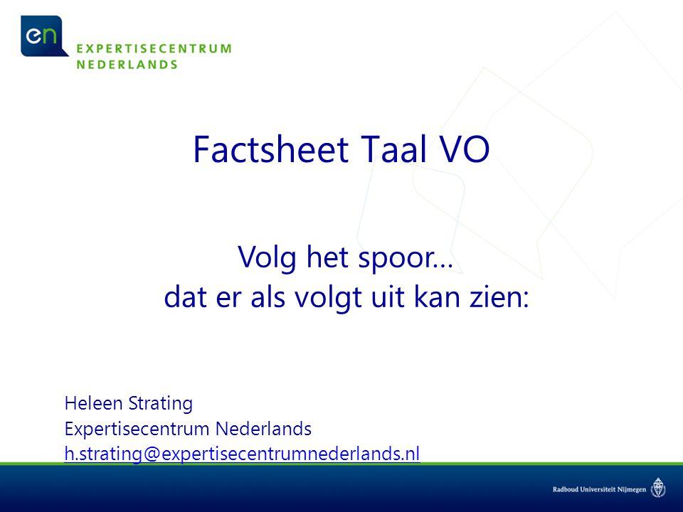 Factsheet Taal VO Volg het spoor… dat er als volgt uit kan zien: Heleen Strating Expertisecentrum Nederlands h.strating@expertisecentrumnederlands.nl