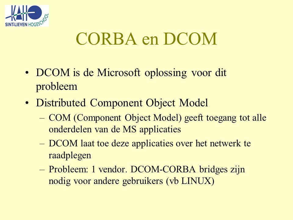 CORBA en DCOM DCOM is de Microsoft oplossing voor dit probleem Distributed Component Object Model –COM (Component Object Model) geeft toegang tot alle onderdelen van de MS applicaties –DCOM laat toe deze applicaties over het netwerk te raadplegen –Probleem: 1 vendor.