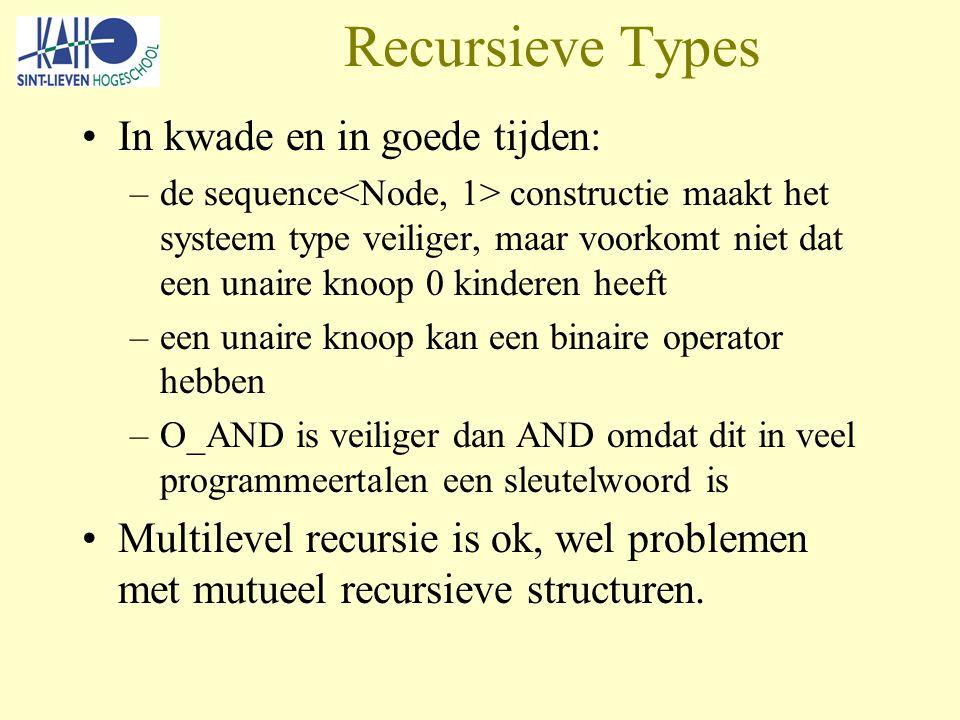 Recursieve Types In kwade en in goede tijden: –de sequence constructie maakt het systeem type veiliger, maar voorkomt niet dat een unaire knoop 0 kinderen heeft –een unaire knoop kan een binaire operator hebben –O_AND is veiliger dan AND omdat dit in veel programmeertalen een sleutelwoord is Multilevel recursie is ok, wel problemen met mutueel recursieve structuren.