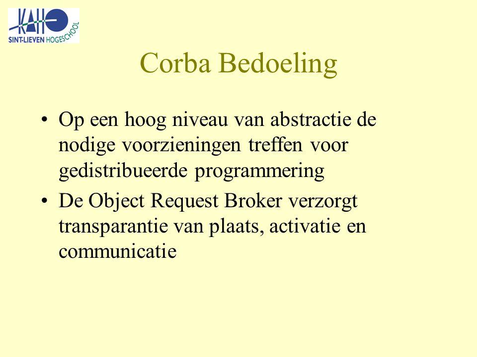 Corba Bedoeling Op een hoog niveau van abstractie de nodige voorzieningen treffen voor gedistribueerde programmering De Object Request Broker verzorgt transparantie van plaats, activatie en communicatie